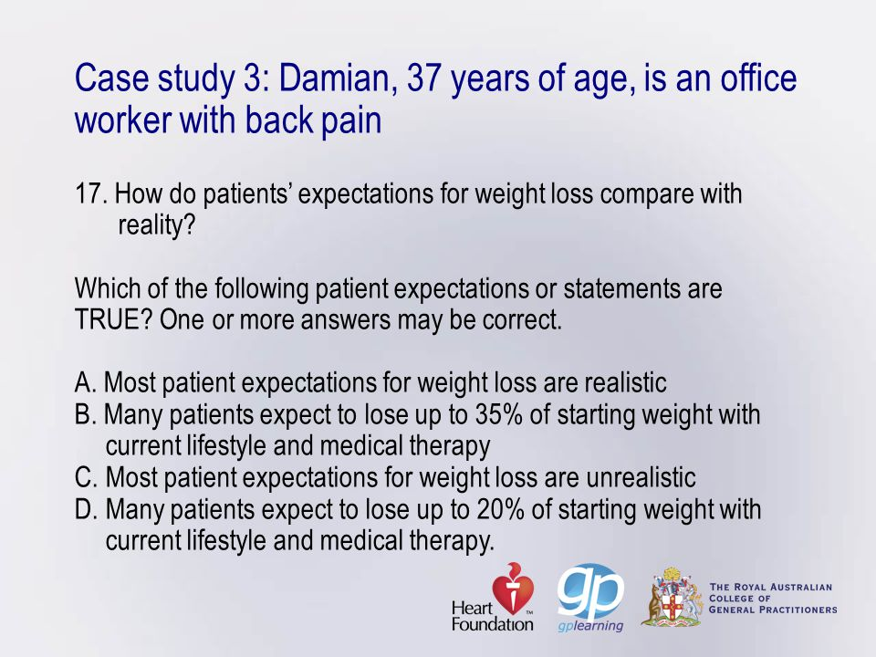 Case study 3: Damian, 37 years of age, is an office worker with back pain 17. How do patients' expectations for weight loss compare with reality? Whic