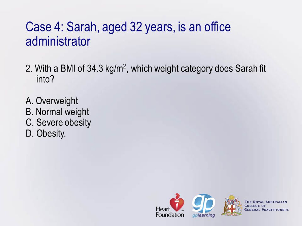 Case 4: Sarah, aged 32 years, is an office administrator 2. With a BMI of 34.3 kg/m 2, which weight category does Sarah fit into? A. Overweight B. Nor