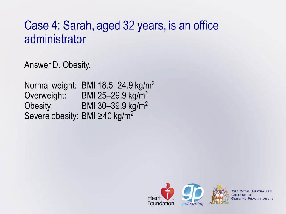 Case 4: Sarah, aged 32 years, is an office administrator Answer D. Obesity. Normal weight: BMI 18.5–24.9 kg/m 2 Overweight: BMI 25–29.9 kg/m 2 Obesity