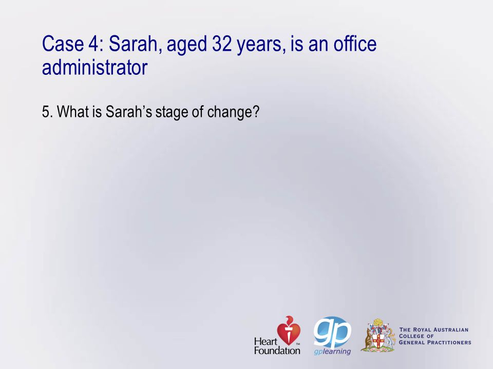 Case 4: Sarah, aged 32 years, is an office administrator 5. What is Sarah's stage of change?