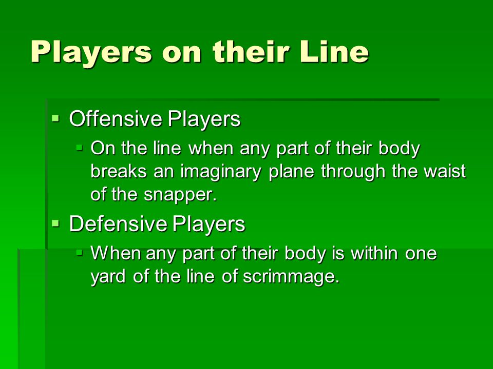 Players on their Line  Offensive Players  On the line when any part of their body breaks an imaginary plane through the waist of the snapper.