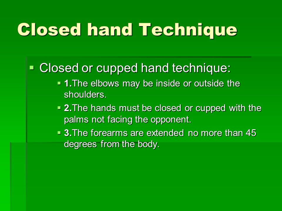 Closed hand Technique  Closed or cupped hand technique:  Closed or cupped hand technique:  1.The elbows may be inside or outside the shoulders.