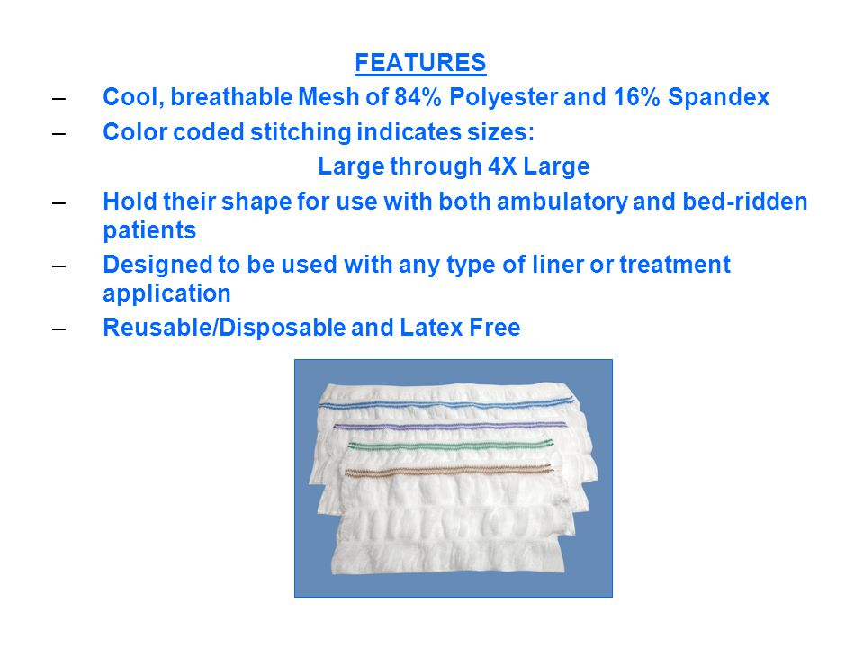 FEATURES –Cool, breathable Mesh of 84% Polyester and 16% Spandex –Color coded stitching indicates sizes: Large through 4X Large –Hold their shape for use with both ambulatory and bed-ridden patients –Designed to be used with any type of liner or treatment application –Reusable/Disposable and Latex Free