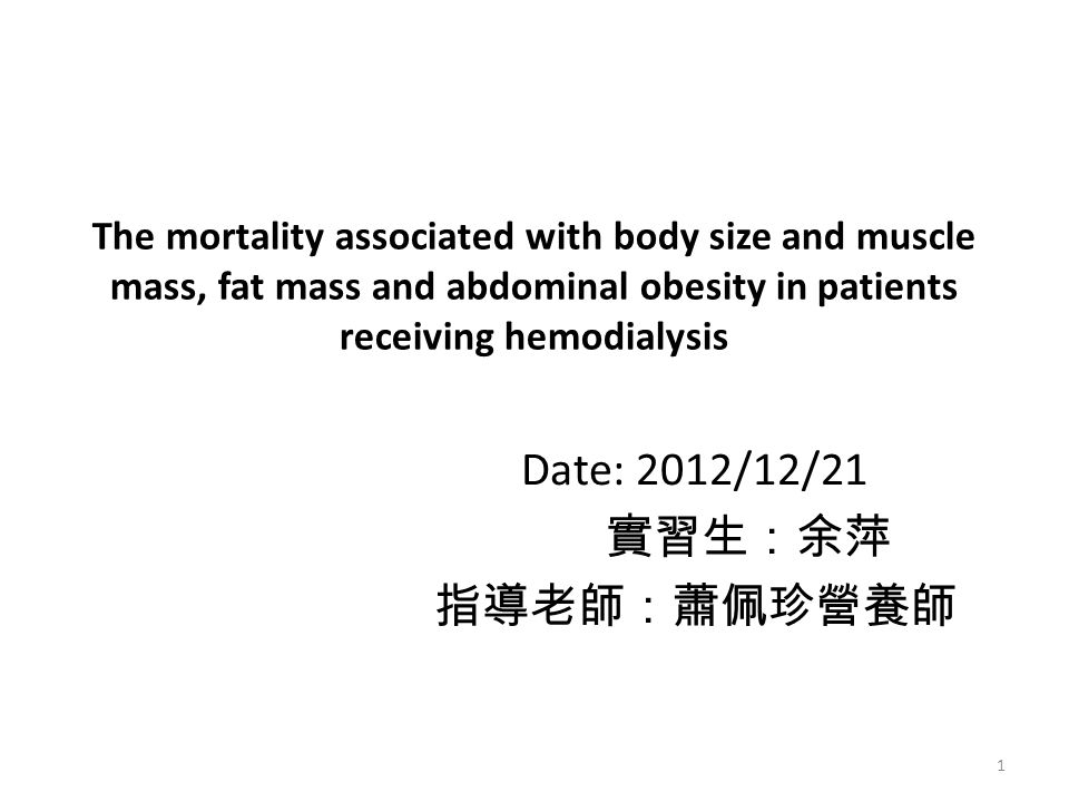 The mortality associated with body size and muscle mass, fat mass and abdominal obesity in patients receiving hemodialysis Date: 2012/12/21 實習生:余萍 指導老師:蕭佩珍營養師 1