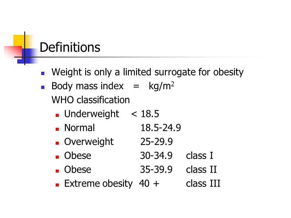 Definitions Weight is only a limited surrogate for obesity Body mass index = kg/m 2 WHO classification Underweight < 18.5 Normal 18.5-24.9 Overweight 25-29.9 Obese 30-34.9class I Obese 35-39.9class II Extreme obesity 40 +class III