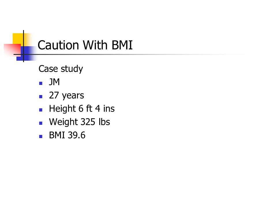 Caution With BMI Case study JM 27 years Height 6 ft 4 ins Weight 325 lbs BMI 39.6