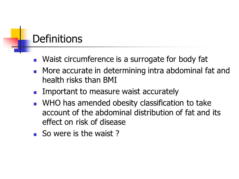 Definitions Waist circumference is a surrogate for body fat More accurate in determining intra abdominal fat and health risks than BMI Important to measure waist accurately WHO has amended obesity classification to take account of the abdominal distribution of fat and its effect on risk of disease So were is the waist ?