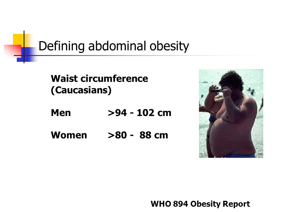Defining abdominal obesity Waist circumference (Caucasians) Men >94 - 102 cm Women >80 - 88 cm WHO 894 Obesity Report
