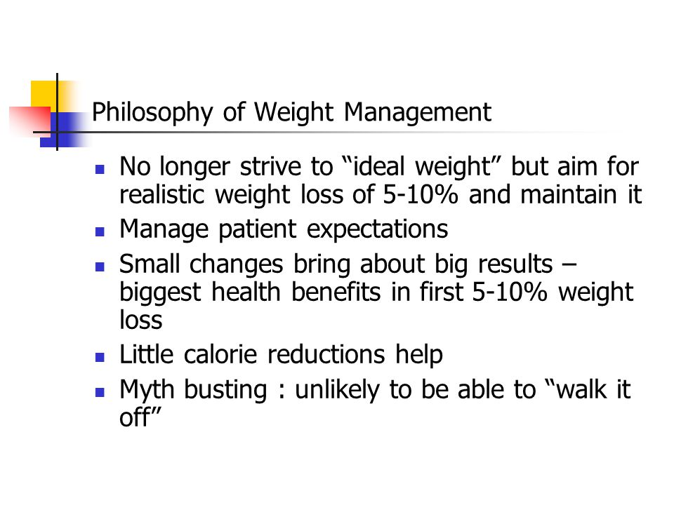 Philosophy of Weight Management No longer strive to ideal weight but aim for realistic weight loss of 5-10% and maintain it Manage patient expectations Small changes bring about big results – biggest health benefits in first 5-10% weight loss Little calorie reductions help Myth busting : unlikely to be able to walk it off