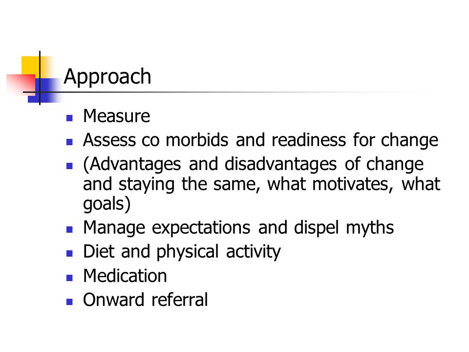 Approach Measure Assess co morbids and readiness for change (Advantages and disadvantages of change and staying the same, what motivates, what goals) Manage expectations and dispel myths Diet and physical activity Medication Onward referral