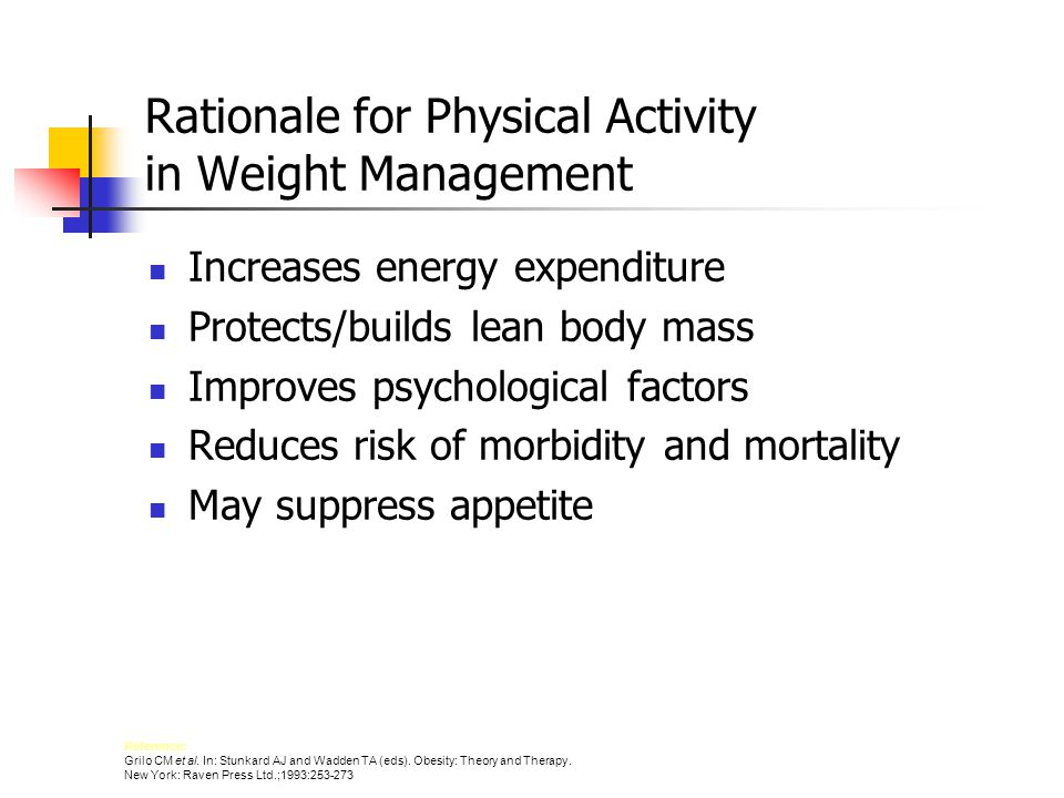 Rationale for Physical Activity in Weight Management Increases energy expenditure Protects/builds lean body mass Improves psychological factors Reduces risk of morbidity and mortality May suppress appetite Reference: Grilo CM et al.