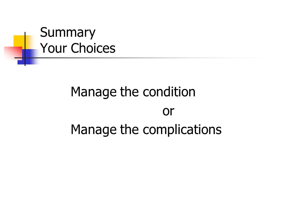 Summary Your Choices Manage the condition or Manage the complications