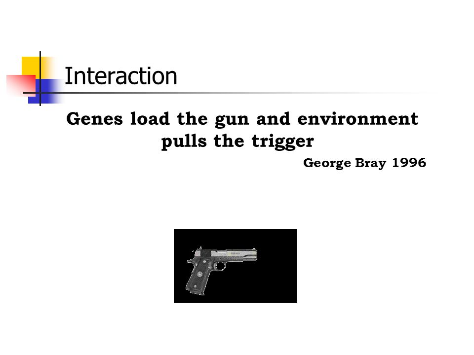 Interaction Genes load the gun and environment pulls the trigger George Bray 1996