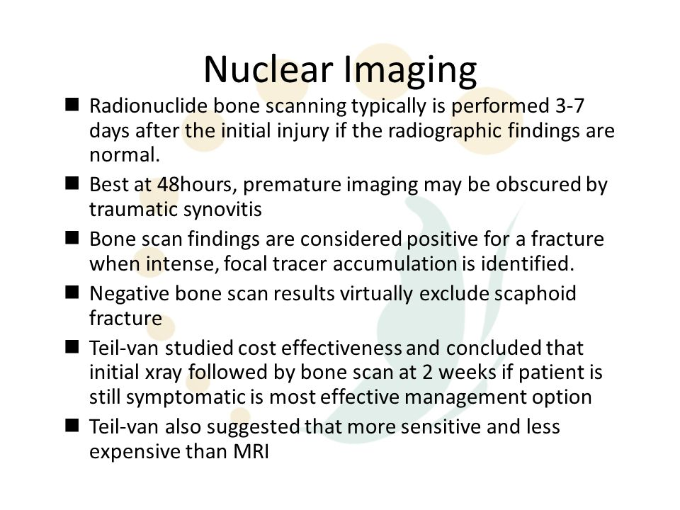 Nuclear Imaging Radionuclide bone scanning typically is performed 3-7 days after the initial injury if the radiographic findings are normal. Best at 4