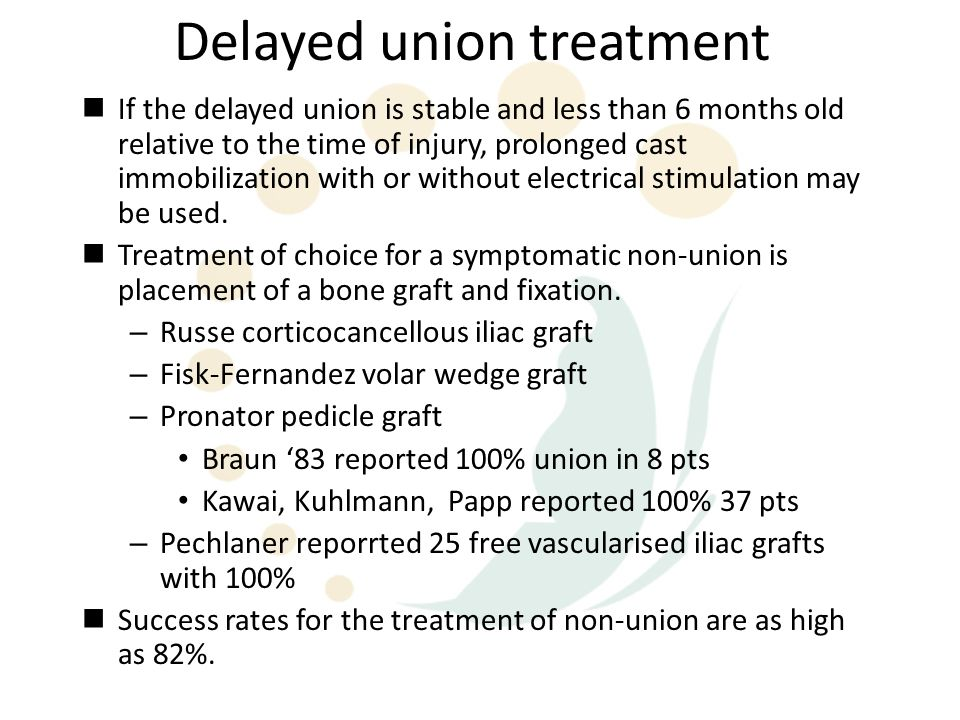 Delayed union treatment If the delayed union is stable and less than 6 months old relative to the time of injury, prolonged cast immobilization with o