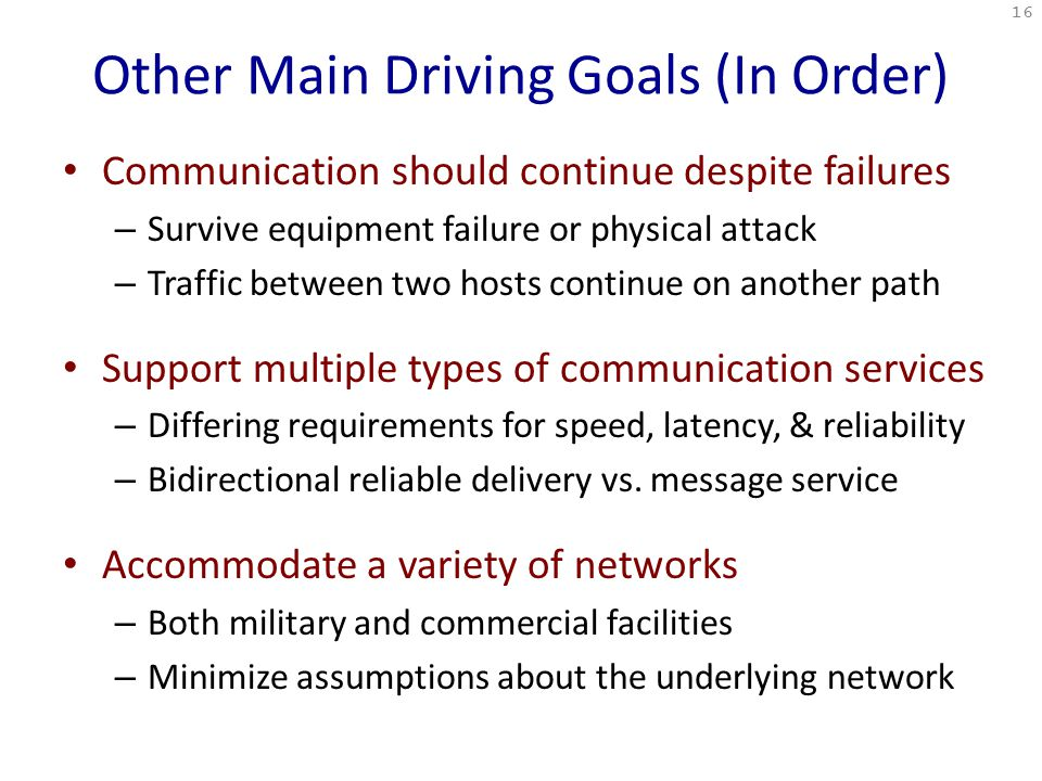 Other Main Driving Goals (In Order) Communication should continue despite failures – Survive equipment failure or physical attack – Traffic between two hosts continue on another path Support multiple types of communication services – Differing requirements for speed, latency, & reliability – Bidirectional reliable delivery vs.