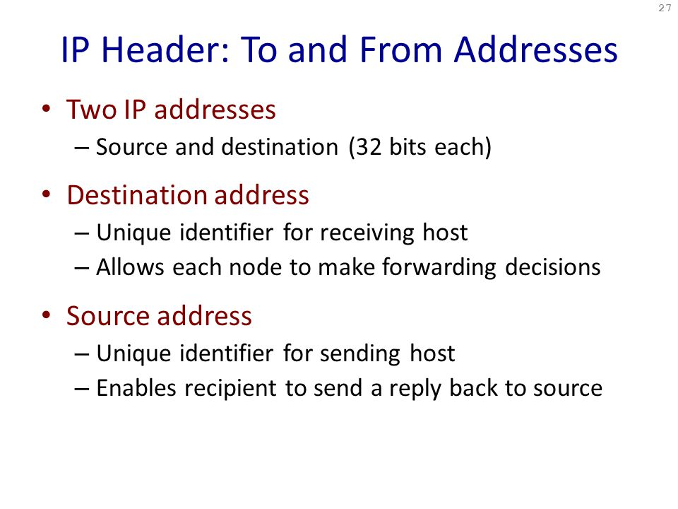 IP Header: To and From Addresses Two IP addresses – Source and destination (32 bits each) Destination address – Unique identifier for receiving host – Allows each node to make forwarding decisions Source address – Unique identifier for sending host – Enables recipient to send a reply back to source 27