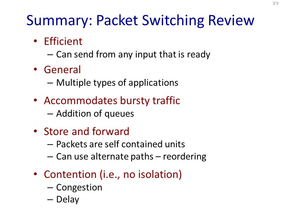 Summary: Packet Switching Review Efficient – Can send from any input that is ready General – Multiple types of applications Accommodates bursty traffic – Addition of queues Store and forward – Packets are self contained units – Can use alternate paths – reordering Contention (i.e., no isolation) – Congestion – Delay 29