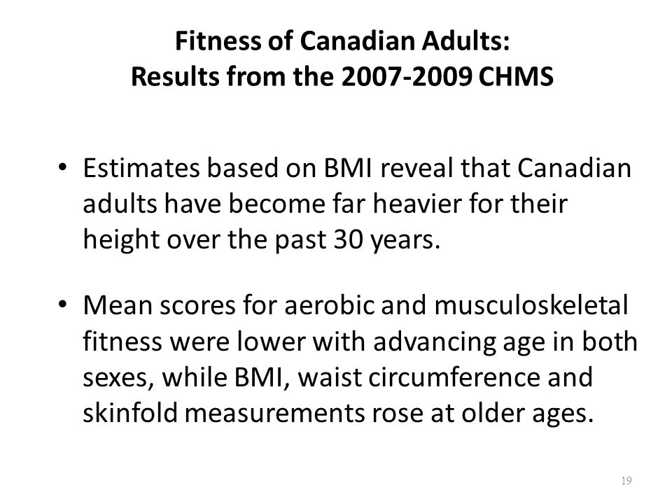 Fitness of Canadian Adults: Results from the 2007-2009 CHMS Estimates based on BMI reveal that Canadian adults have become far heavier for their height over the past 30 years.