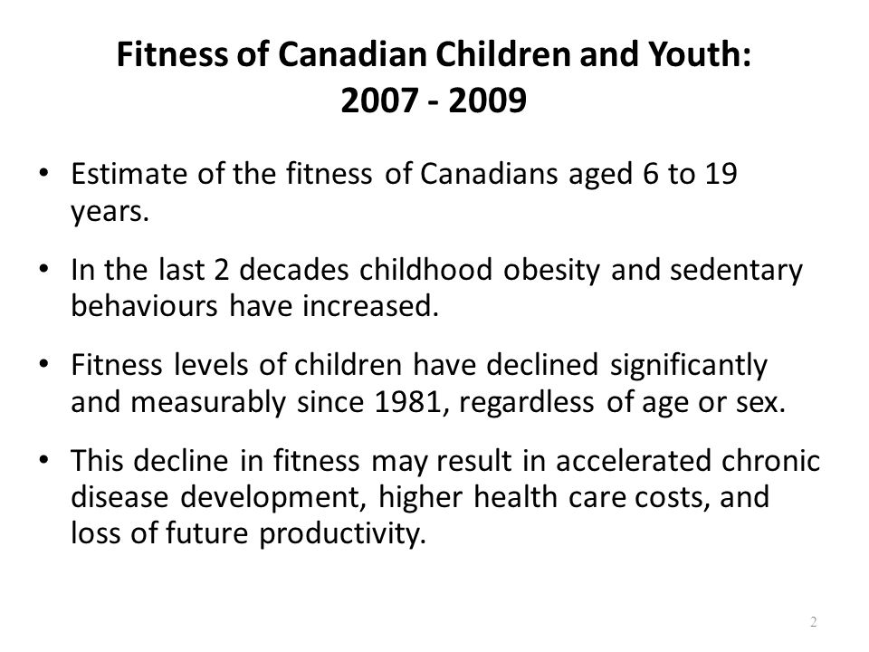 Fitness of Canadian Children and Youth: 2007 - 2009 Overwhelming evidence demonstrates that improved fitness is associated with improved health in children and youth.