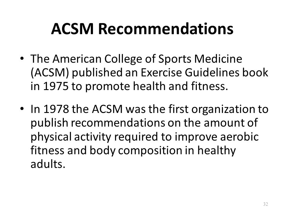 ACSM Recommendations The American College of Sports Medicine (ACSM) published an Exercise Guidelines book in 1975 to promote health and fitness.