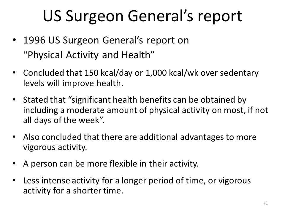 US Surgeon General's report 1996 US Surgeon General's report on Physical Activity and Health Concluded that 150 kcal/day or 1,000 kcal/wk over sedentary levels will improve health.