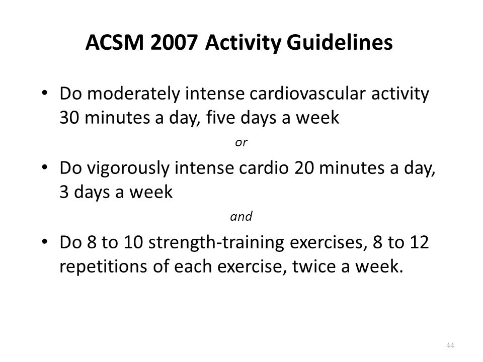 ACSM 2007 Activity Guidelines Do moderately intense cardiovascular activity 30 minutes a day, five days a week or Do vigorously intense cardio 20 minutes a day, 3 days a week and Do 8 to 10 strength-training exercises, 8 to 12 repetitions of each exercise, twice a week.