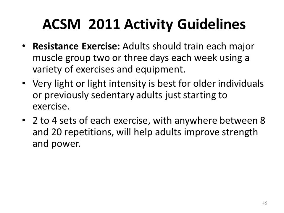ACSM 2011 Activity Guidelines Resistance Exercise: Adults should train each major muscle group two or three days each week using a variety of exercises and equipment.