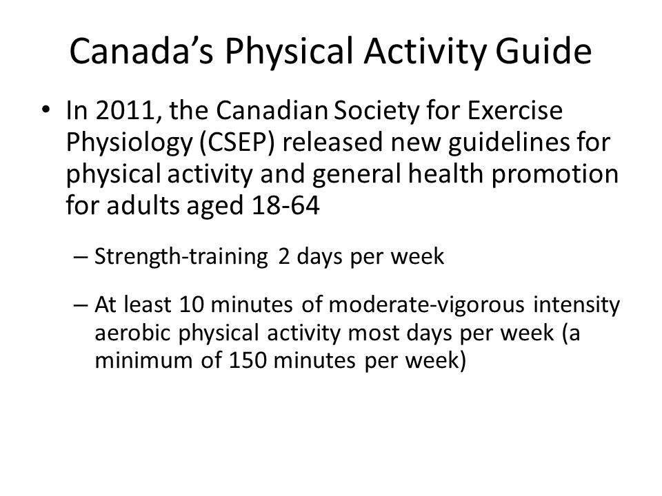 Canada's Physical Activity Guide In 2011, the Canadian Society for Exercise Physiology (CSEP) released new guidelines for physical activity and general health promotion for adults aged 18-64 – Strength-training 2 days per week – At least 10 minutes of moderate-vigorous intensity aerobic physical activity most days per week (a minimum of 150 minutes per week)