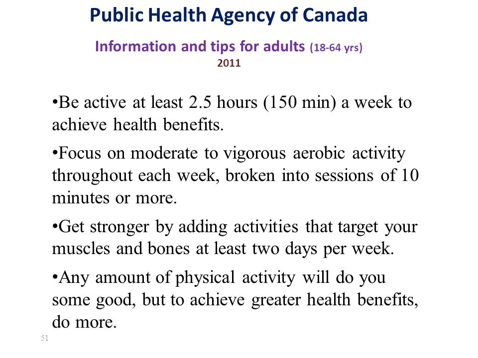 Public Health Agency of Canada Information and tips for adults (18-64 yrs) 2011 51 Be active at least 2.5 hours (150 min) a week to achieve health benefits.