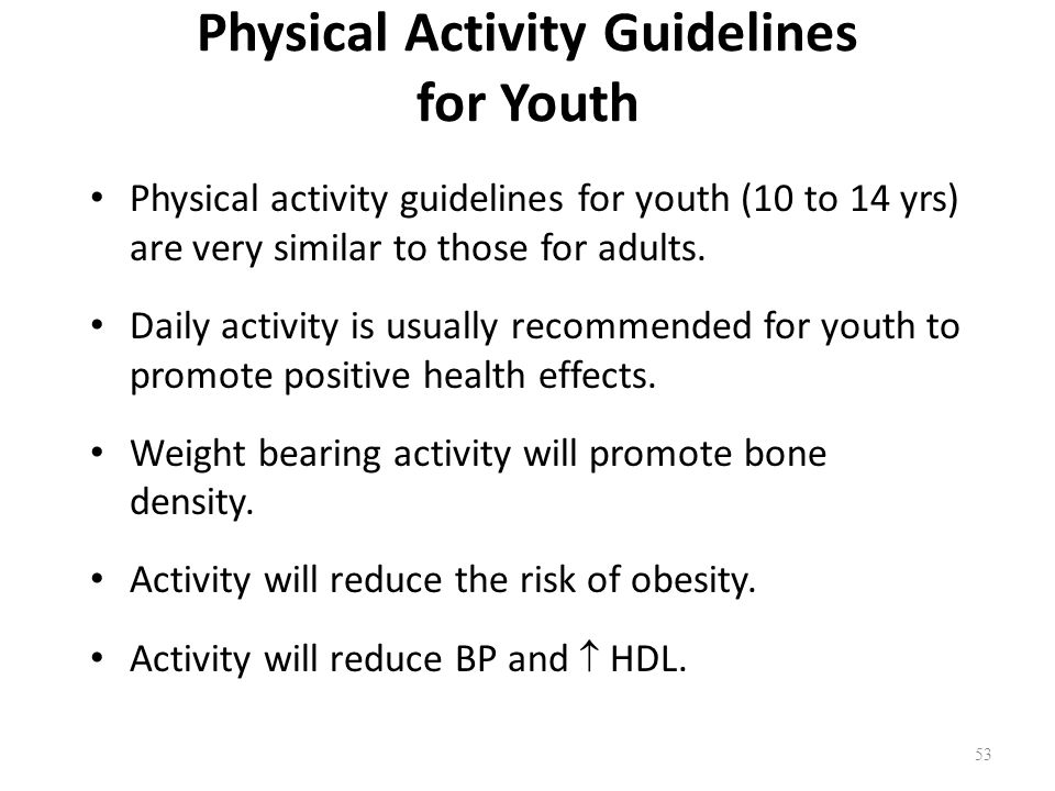 Physical Activity Guidelines for Youth Physical activity guidelines for youth (10 to 14 yrs) are very similar to those for adults.