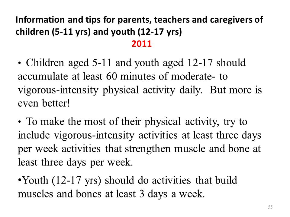 Information and tips for parents, teachers and caregivers of children (5-11 yrs) and youth (12-17 yrs) 2011 55 Children aged 5-11 and youth aged 12-17 should accumulate at least 60 minutes of moderate- to vigorous-intensity physical activity daily.