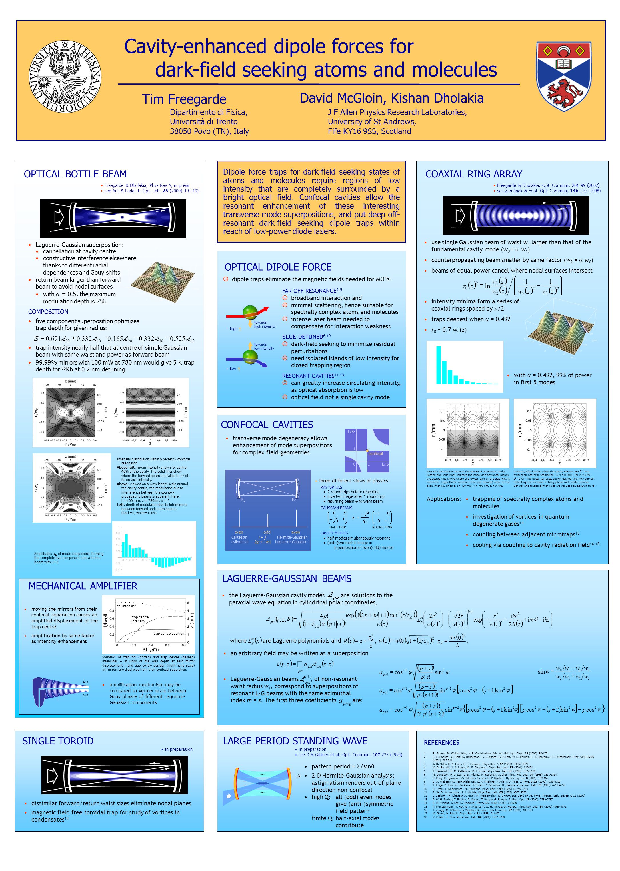 Cavity-enhanced dipole forces for dark-field seeking atoms and molecules Tim Freegarde Dipartimento di Fisica, Università di Trento 38050 Povo (TN), Italy J F Allen Physics Research Laboratories, University of St Andrews, Fife KY16 9SS, Scotland David McGloin, Kishan Dholakia R2R2 R1R1 even odd Cartesian cylindrical Hermite-Gaussian Laguerre-Gaussian i + j 2p + |m | RAY OPTICS 2 round trips before repeating inverted image after 1 round trip returning beam  forward beam GAUSSIAN BEAMS CAVITY MODES half modes simultaneously resonant (anti-)symmetric image = superposition of even(odd) modes HALF TRIPROUND TRIP L/R 1 L/R 2 01 1 confocal high low towards low intensity towards high intensity L 20 L 00 OPTICAL BOTTLE BEAM Freegarde & Dholakia, Phys Rev A, in press see Arlt & Padgett, Opt.