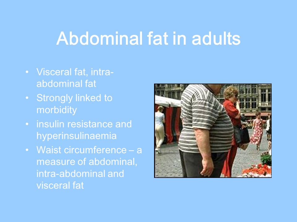 Abdominal fat in adults Visceral fat, intra- abdominal fat Strongly linked to morbidity insulin resistance and hyperinsulinaemia Waist circumference – a measure of abdominal, intra-abdominal and visceral fat