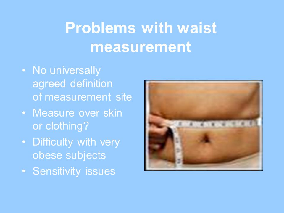 Problems with waist measurement No universally agreed definition of measurement site Measure over skin or clothing.
