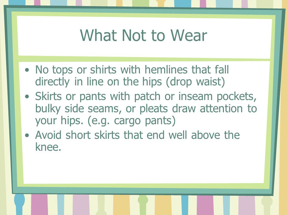 What Not to Wear No tops or shirts with hemlines that fall directly in line on the hips (drop waist) Skirts or pants with patch or inseam pockets, bulky side seams, or pleats draw attention to your hips.