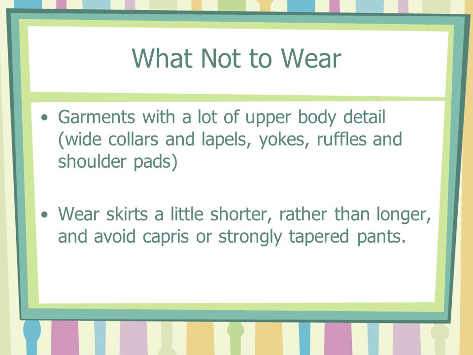 What Not to Wear Garments with a lot of upper body detail (wide collars and lapels, yokes, ruffles and shoulder pads) Wear skirts a little shorter, rather than longer, and avoid capris or strongly tapered pants.