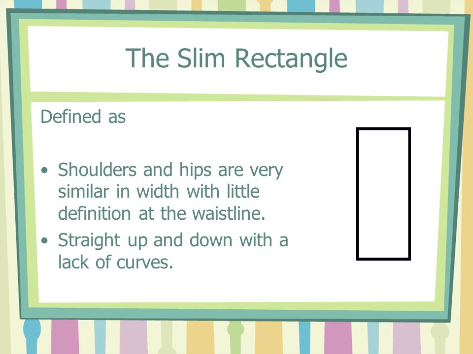 The Slim Rectangle Defined as Shoulders and hips are very similar in width with little definition at the waistline.