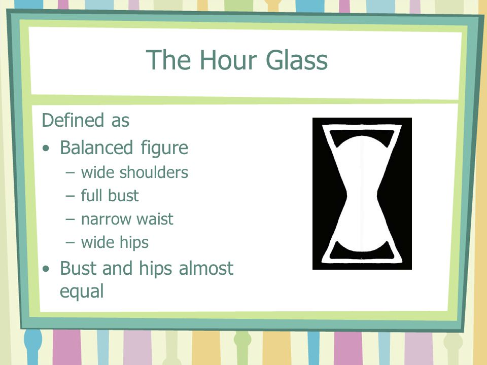 The Hour Glass Defined as Balanced figure –wide shoulders –full bust –narrow waist –wide hips Bust and hips almost equal