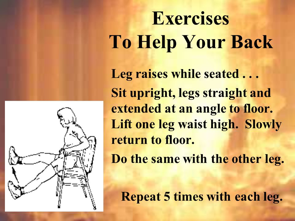 Leg raises to strengthen back and hip muscles.Lie on back, arms at your sides.