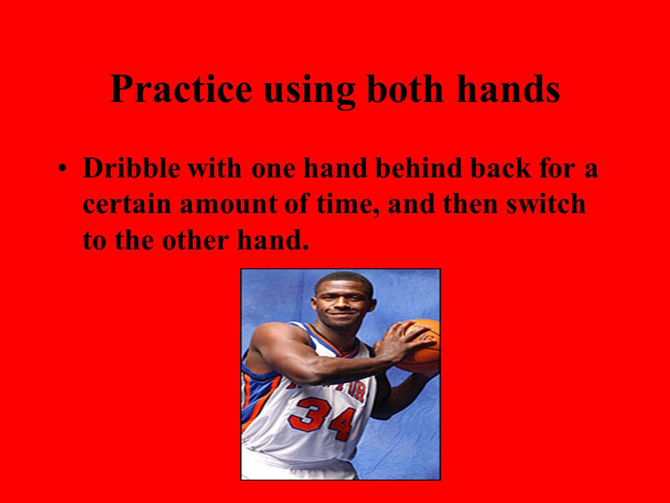 Practice using both hands Dribble with one hand behind back for a certain amount of time, and then switch to the other hand.