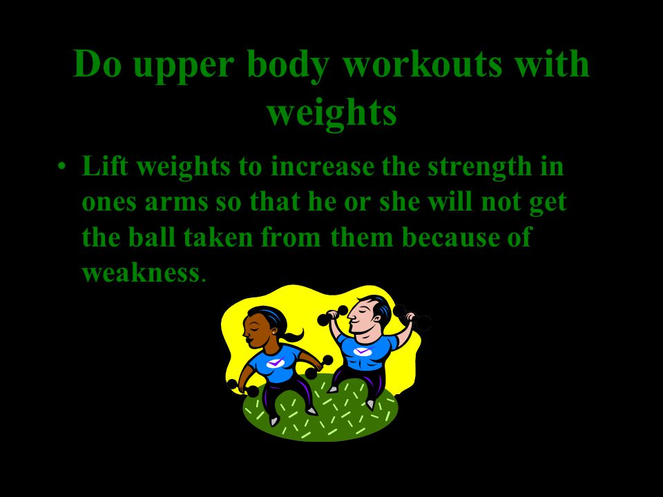Do upper body workouts with weights Lift weights to increase the strength in ones arms so that he or she will not get the ball taken from them because of weakness.