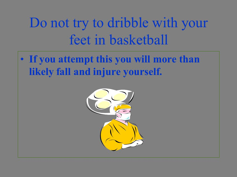 Do not try to dribble with your feet in basketball If you attempt this you will more than likely fall and injure yourself.