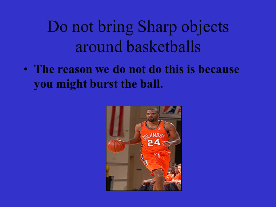 Do not bring Sharp objects around basketballs The reason we do not do this is because you might burst the ball.