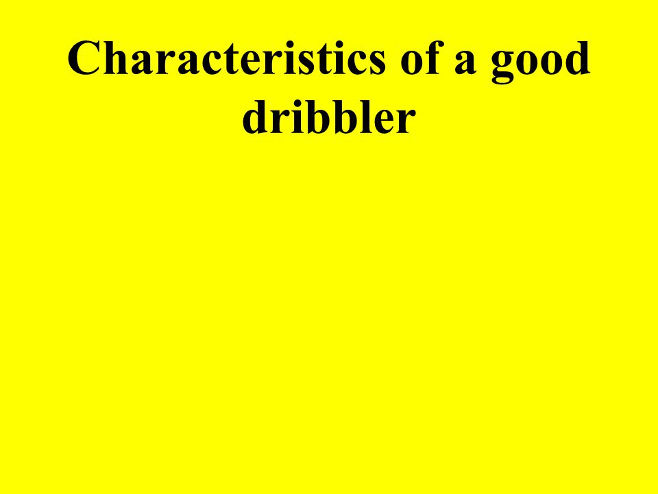 Characteristics of a good dribbler