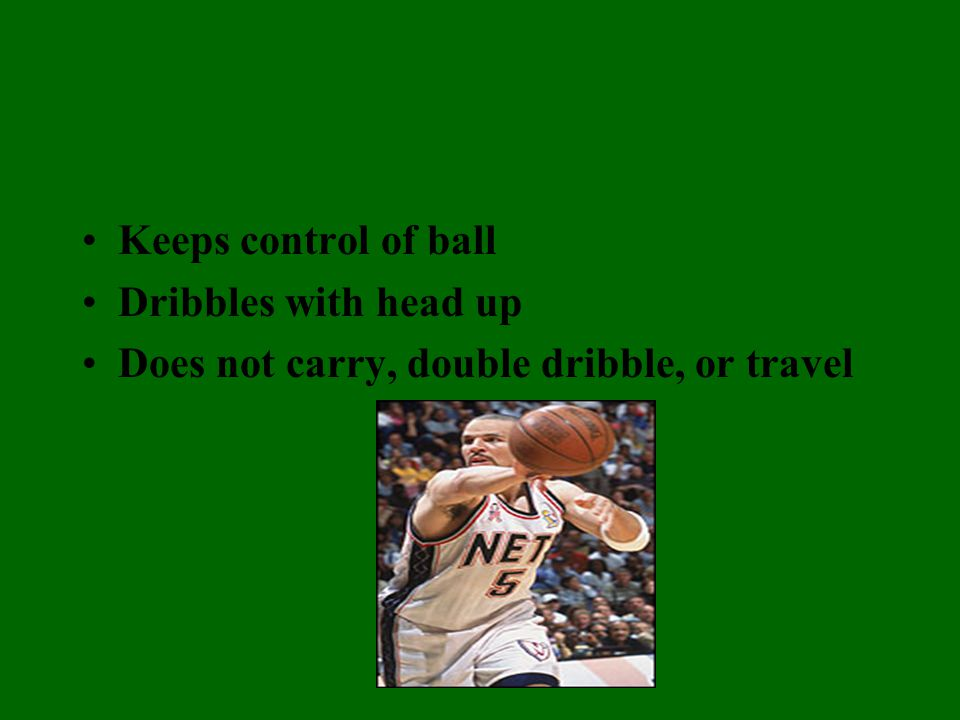 Keeps control of ball Dribbles with head up Does not carry, double dribble, or travel