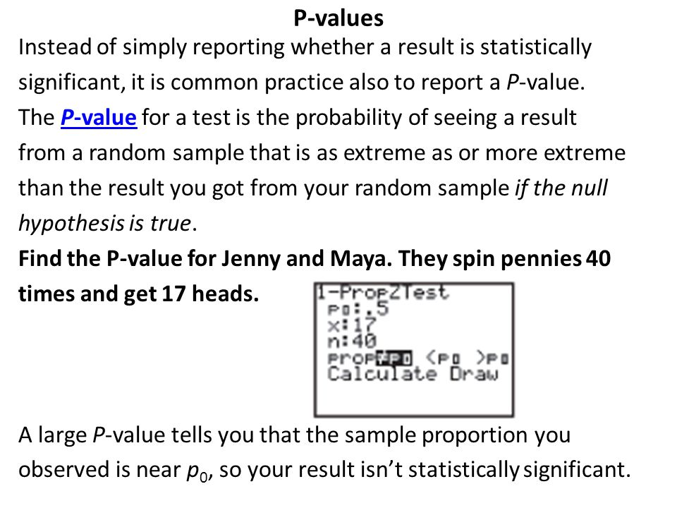 P-values Instead of simply reporting whether a result is statistically significant, it is common practice also to report a P-value. The P-value for a