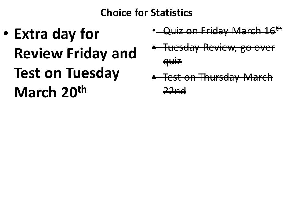 Choice for Statistics Extra day for Review Friday and Test on Tuesday March 20 th Quiz on Friday March 16 th Tuesday Review, go over quiz Test on Thur