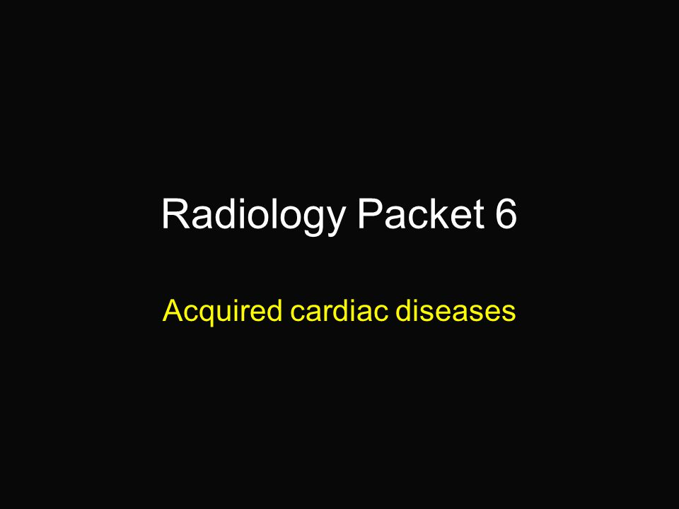 Radiology Packet 6 Acquired cardiac diseases