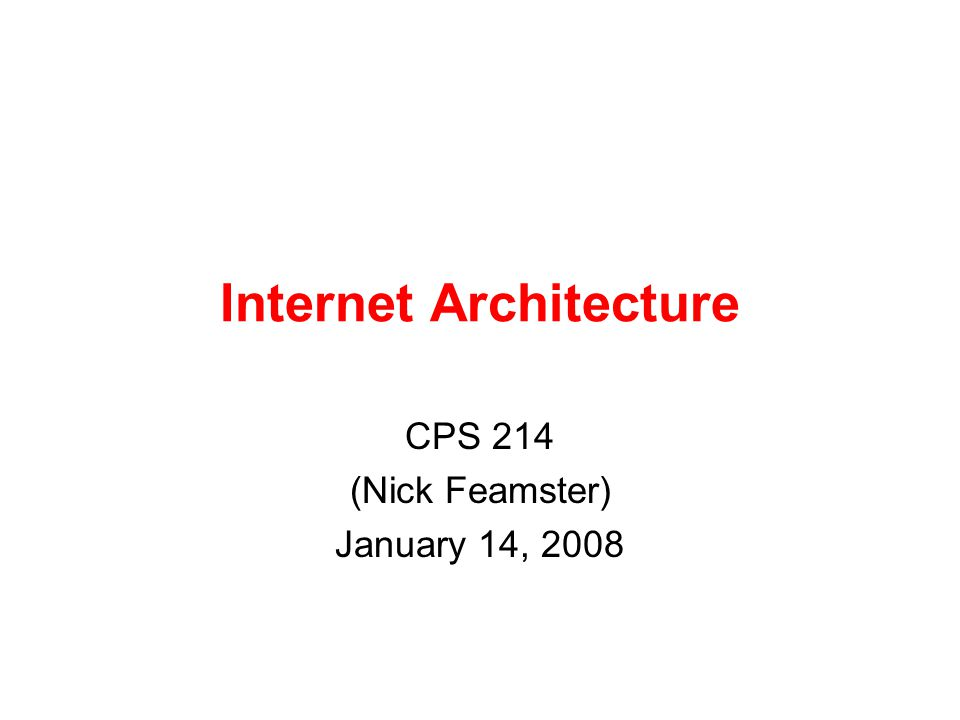 Internet Architecture CPS 214 (Nick Feamster) January 14, 2008